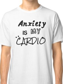 Anxiety Is My Cardio Classic T-Shirt