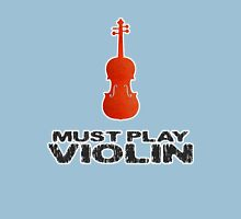 Must Play Violin Unisex T-Shirt
