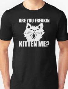 Are You Freakin Kitten Me Funny T-Shirt