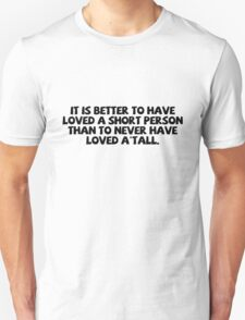 It is better to have loved a short person than to never have loved a'tall. T-Shirt