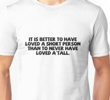 It is better to have loved a short person than to never have loved a'tall. Unisex T-Shirt