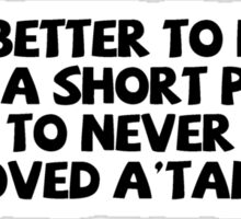 It is better to have loved a short person than to never have loved a'tall. Sticker