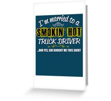 I'm Married To A Smokin' Hot Truck Driver .....And Yes, She Bought Me This Shirt Greeting Card