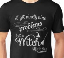 I got 99 Problems but a Witch Ain't One Unisex T-Shirt