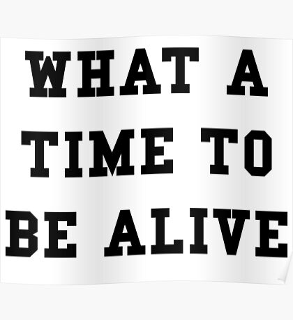 What a time to be alive - Black Text Poster