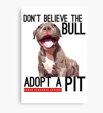 DON'T BELIEVE THE BULL, ADOPT A PIT Canvas Print