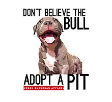 DON'T BELIEVE THE BULL, ADOPT A PIT Photographic Print