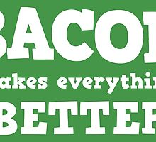 Bacon Makes Everything Better by DesmondDesign