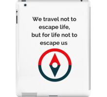 We travel not to escape life, but for life not to escape us iPad Case/Skin