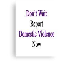Don't Wait Report Domestic Violence Now  Canvas Print