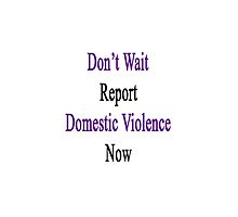 Don't Wait Report Domestic Violence Now  by supernova23