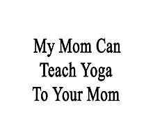 My Mom Can Teach Yoga To Your Mom  Photographic Print