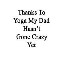 Thanks To Yoga My Dad Hasn't Gone Crazy Yet  Photographic Print