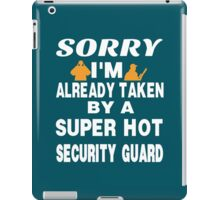 Sorry I Am Already Taken By A Super Hot Security Guard iPad Case/Skin