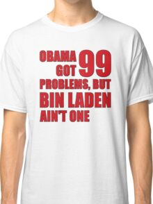 Obama Got 99 Problems, But Bin Laden Ain't One Classic T-Shirt