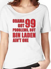 Obama Got 99 Problems, But Bin Laden Ain't One Women's Relaxed Fit T-Shirt