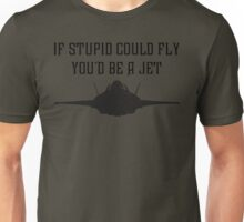 If stupid could fly you'd be a JET Unisex T-Shirt
