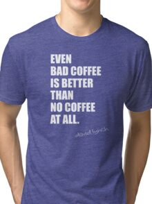 even bad coffee is better than no coffee at all. david lynch Tri-blend T-Shirt