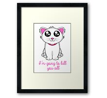 I'm going to kill you all Framed Print