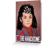 Humorous LIfe Advice - Be Handsome Greeting Card