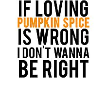 If Loving Pumpkin Spice Is Wrong I Don't Wanna Be Right Photographic Print
