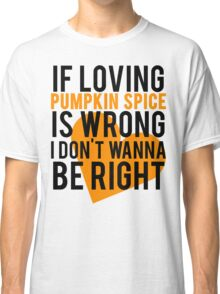 If Loving Pumpkin Spice Is Wrong I Don't Wanna Be Right Classic T-Shirt