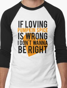 If Loving Pumpkin Spice Is Wrong I Don't Wanna Be Right Men's Baseball ¾ T-Shirt