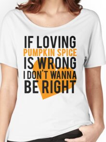If Loving Pumpkin Spice Is Wrong I Don't Wanna Be Right Women's Relaxed Fit T-Shirt