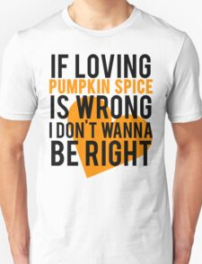 If Loving Pumpkin Spice Is Wrong I Don't Wanna Be Right T-Shirt