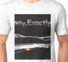 Why, Exactly! Unisex T-Shirt