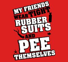 My friends wear tight rubber suits and pee themselves Unisex T-Shirt
