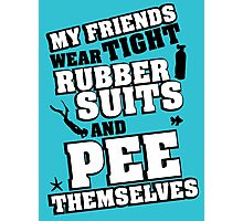 My friends wear tight rubber suits and pee themselves Photographic Print