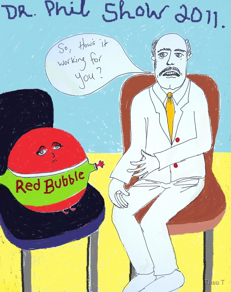 Somebody call Dr Phil....Red Bubble's having a meltdown! by Thea T