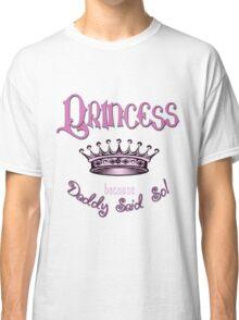 Princess Because Daddy Said So Classic T-Shirt