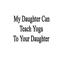 My Daughter Can Teach Yoga To Your Daughter  Photographic Print