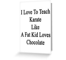 I Love To Teach Karate Like A Fat Kid Loves Chocolate  Greeting Card