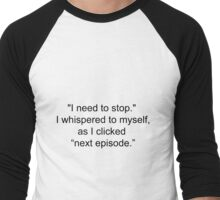 """I need to stop,"" I whispered as I clicked ''next episode'' Men's Baseball ¾ T-Shirt"