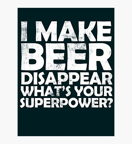 I make beer disappear, what's your superpower? Photographic Print