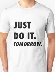 Just Do It. Tomorrow Unisex T-Shirt