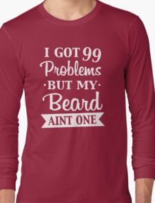 I GOT 99 PROBLEMS BUT MY BEARD AINT ONE w Long Sleeve T-Shirt