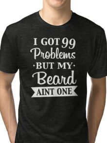 I GOT 99 PROBLEMS BUT MY BEARD AINT ONE w Tri-blend T-Shirt
