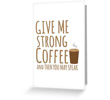 GIVE ME STRONG COFFEE and then you may speak Greeting Card
