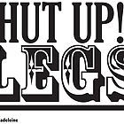 Shut Up Legs by Milkmaid