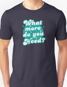 What more do you need? T-Shirt
