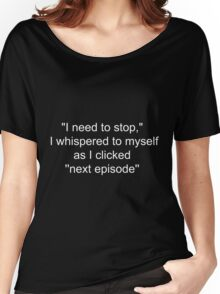 """""""I need to stop,"""" I whispered as I clicked ''next episode'' Women's Relaxed Fit T-Shirt"""