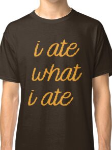 I ATE WHAT I ATE Classic T-Shirt