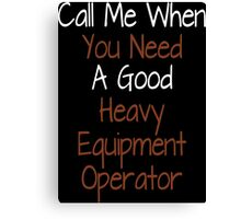 Call Me When You Need A Good Heavy Equipment Operator - Tshirts & Accessories Canvas Print