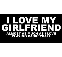 I Love My Girlfriend Almost As Much As I Love Playing Basketball Photographic Print