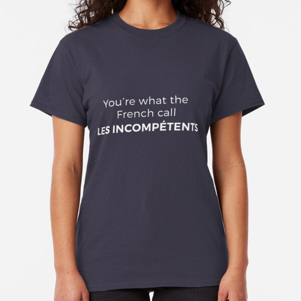 You're what the French call LES INCOMPÉTENTS Classic T-Shirt