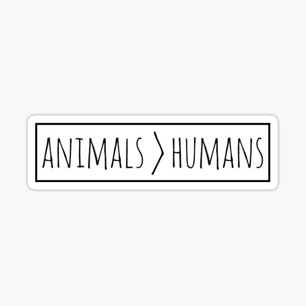 animals are greater than humans Sticker